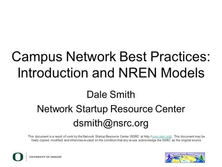 Campus Network Best Practices: Introduction and NREN Models Dale Smith Network Startup Resource Center This document is a result of work.