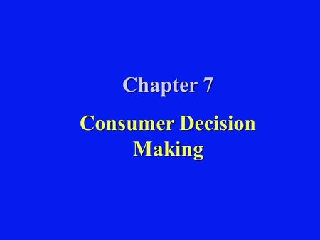Chapter 7 Consumer Decision Making. Sample Consumption Decisions Buy or not buy? Buy car or go on a cruise? Buy sedan or coupe? Buy Toyota or Volvo? Buy.