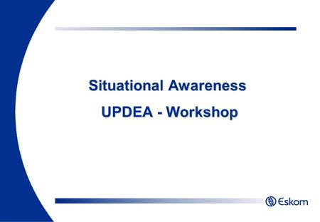 Situational Awareness UPDEA - Workshop. Awareness of the Situation 25,623 Alarms in 8 Hours 53 Alarms / min (average) 80% Are consequential Things to.