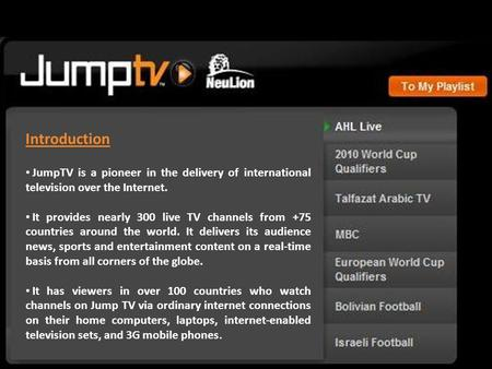 Introduction JumpTV is a pioneer in the delivery of international television over the Internet. It provides nearly 300 live TV channels from +75 countries.