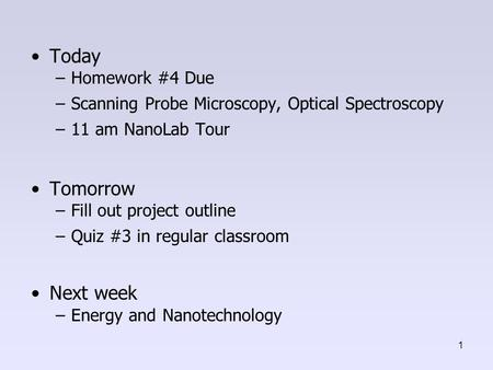 Today –Homework #4 Due –Scanning Probe Microscopy, Optical Spectroscopy –11 am NanoLab Tour Tomorrow –Fill out project outline –Quiz #3 in regular classroom.
