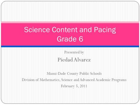 Presented by Piedad Alvarez Miami-Dade County Public Schools Division of Mathematics, Science and Advanced Academic Programs February 5, 2011 Science Content.