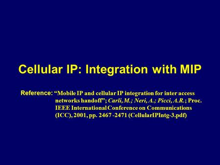 "Cellular IP: Integration with MIP Reference: ""Mobile IP and cellular IP integration for inter access networks handoff""; Carli, M.; Neri, A.; Picci, A.R.;"