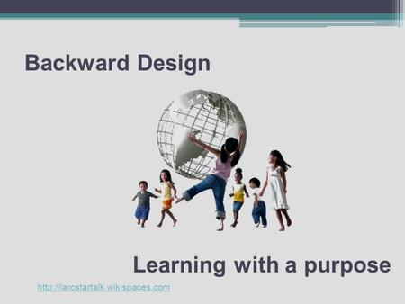 Backward Design Learning with a purpose