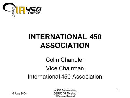 16 June 2004 IA 450 Presentation, 3GPP2 OP Meeting Warsaw, Poland 1 INTERNATIONAL 450 ASSOCIATION Colin Chandler Vice Chairman International 450 Association.