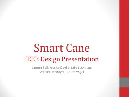 Smart Cane IEEE Design Presentation Lauren Bell, Jessica Davila, Jake Luckman, William McIntyre, Aaron Vogel.