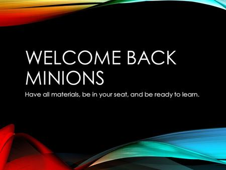 WELCOME BACK MINIONS Have all materials, be in your seat, and be ready to learn.