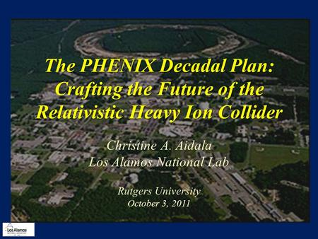 The PHENIX Decadal Plan: Crafting the Future of the Relativistic Heavy Ion Collider Christine A. Aidala Los Alamos National Lab Rutgers University October.