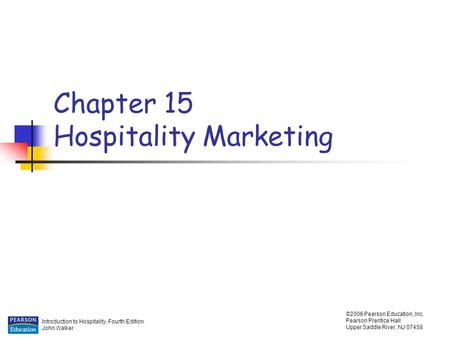 Introduction to Hospitality, Fourth Edition John Walker ©2006 Pearson Education, Inc. Pearson Prentice Hall Upper Saddle River, NJ 07458 Chapter 15 Hospitality.