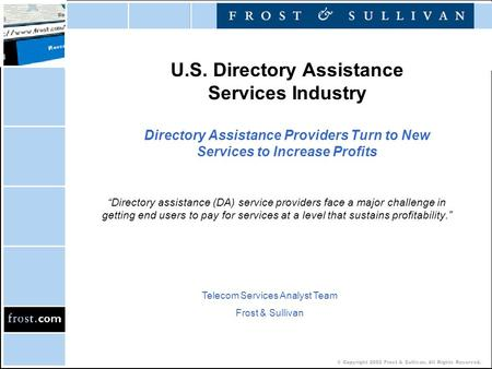 © Copyright 2002 Frost & Sullivan. All Rights Reserved. U.S. Directory Assistance Services Industry Directory Assistance Providers Turn to New Services.