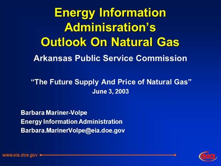 "Energy Information Adminisration's Outlook On Natural Gas Arkansas Public Service Commission ""The Future Supply And Price of Natural Gas"" June 3, 2003."
