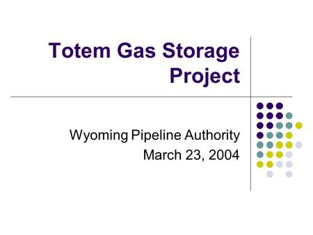 Totem Gas Storage Project Wyoming Pipeline Authority March 23, 2004.