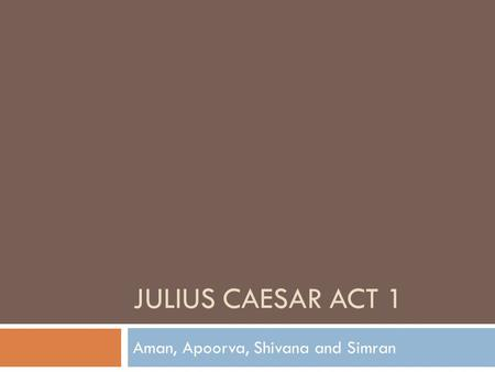 JULIUS CAESAR ACT 1 Aman, Apoorva, Shivana and Simran.