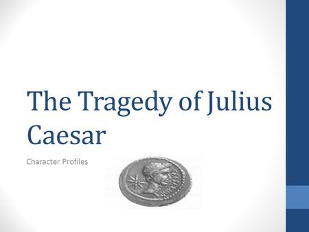 The Tragedy of Julius Caesar Character Profiles. Julius Caesar When the play starts, he is the only man capable of giving orders and ensuring they are.