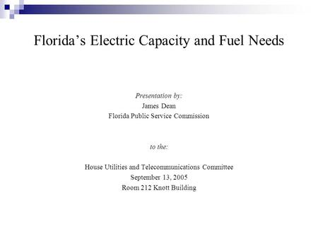 Florida's Electric Capacity and Fuel Needs Presentation by: James Dean Florida Public Service Commission to the: House Utilities and Telecommunications.
