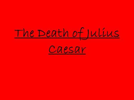 The Death of Julius Caesar. Why kill Caesar? The people were not pleased with their living conditions. Caesar was becoming more of a king, Romans had.