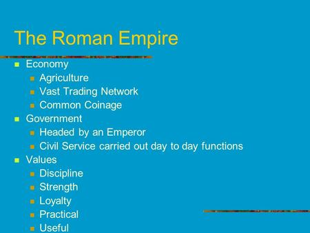 The Roman Empire Economy Agriculture Vast Trading Network Common Coinage Government Headed by an Emperor Civil Service carried out day to day functions.