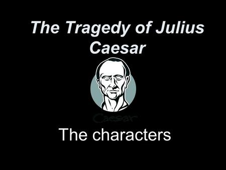 The Tragedy of Julius Caesar The characters. Julius Caesar oTriumphant general and political leader of rome oHighly competent and multi-talented oCondescending.