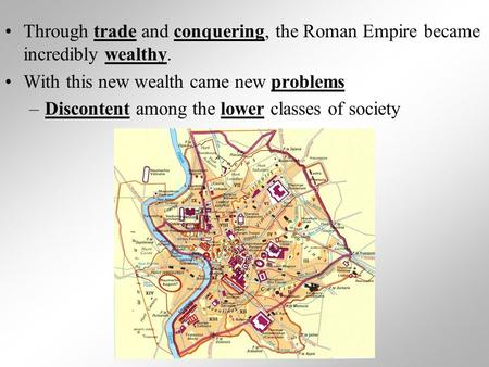 Through trade and conquering, the Roman Empire became incredibly wealthy. With this new wealth came new problems –Discontent among the lower classes of.