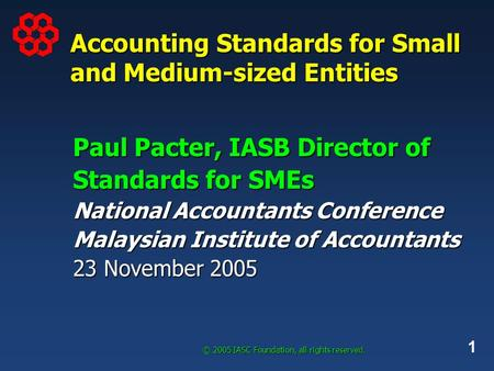 1 © 2005 IASC Foundation, all rights reserved. Accounting Standards for Small and Medium-sized Entities Paul Pacter, IASB Director of Standards for <strong>SMEs</strong>.