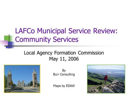 LAFCo Municipal Service Review: Community Services Local Agency Formation Commission May 11, 2006 By Burr Consulting Maps by EDAW.