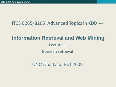 ITCS 6265 IR & Web Mining ITCS 6265/8265: Advanced Topics in KDD --- Information Retrieval and Web Mining Lecture 1 Boolean retrieval UNC Charlotte, Fall.