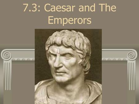 7.3: Caesar and The Emperors. Julius Caesar *Nephew of Gaius Marius *Becoming a very popular Roman general *Powerful public speaker *Spent great amounts.