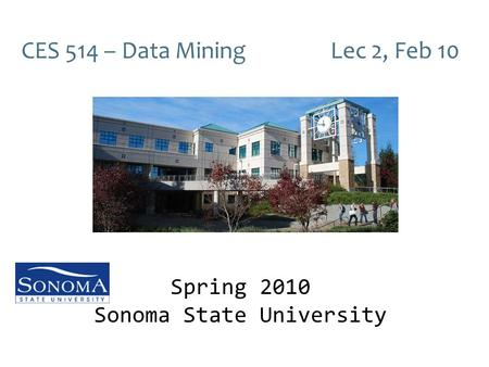 CES 514 – Data Mining Lec 2, Feb 10 Spring 2010 Sonoma State University.