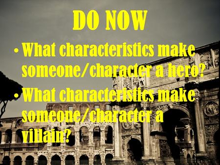 DO NOW What characteristics make someone/character a hero? What characteristics make someone/character a villain?
