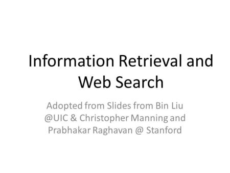 Information Retrieval and Web Search Adopted from Slides from Bin & Christopher Manning and Prabhakar Stanford.