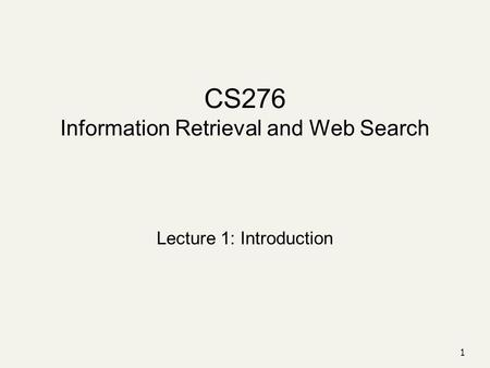 1 CS276 Information Retrieval and Web Search Lecture 1: Introduction.