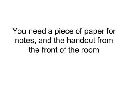 You need a piece of paper for notes, and the handout from the front of the room.