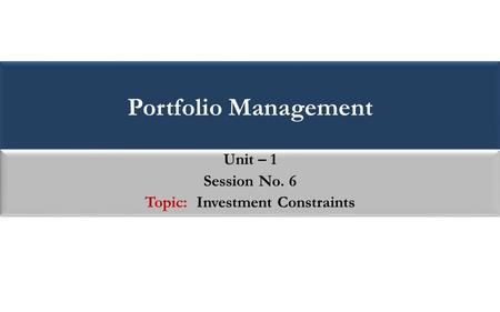Portfolio Management Unit – 1 Session No. 6 Topic: Investment Constraints Unit – 1 Session No. 6 Topic: Investment Constraints.