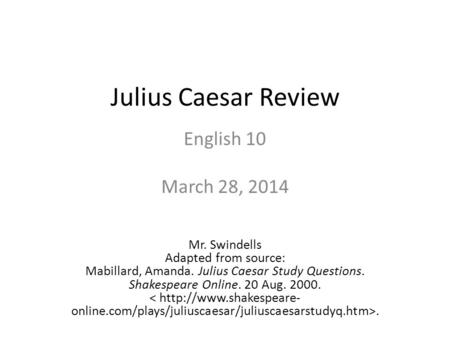 Julius Caesar Review English 10 March 28, 2014 Mr. Swindells Adapted from source: Mabillard, Amanda. Julius Caesar Study Questions. Shakespeare Online.