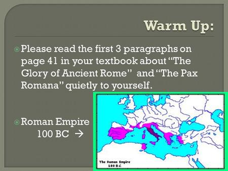 " Please read the first 3 paragraphs on page 41 in your textbook about ""The Glory of Ancient Rome"" and ""The Pax Romana"" quietly to yourself.  Roman Empire."