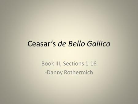 Ceasar's de Bello Gallico Book III; Sections 1-16 -Danny Rothermich.