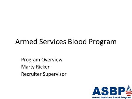Armed Services Blood Program Program Overview Marty Ricker Recruiter Supervisor.