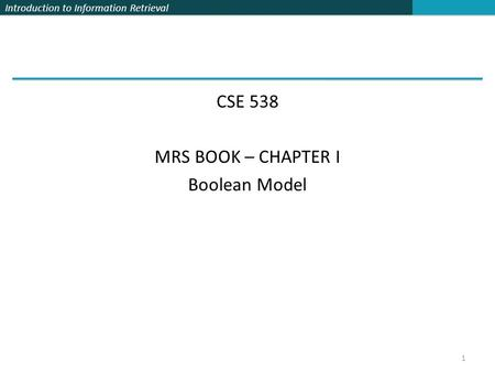 Introduction to Information Retrieval CSE 538 MRS BOOK – CHAPTER I Boolean Model 1.
