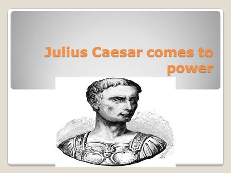 Julius Caesar comes to power Early Beginnings Caesar came from a patrician family. ◦Was able to make a name for himself in the army at and early age.