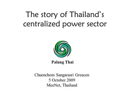 The story of Thailand's centralized power sector Palang Thai Chuenchom Sangarasri Greacen 5 October 2009 MeeNet, Thailand.