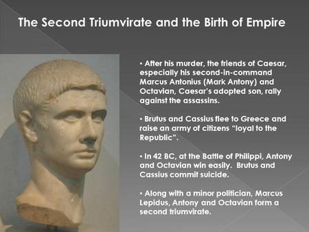 The Second Triumvirate and the Birth of Empire After his murder, the friends of Caesar, especially his second-in-command Marcus Antonius (Mark Antony)
