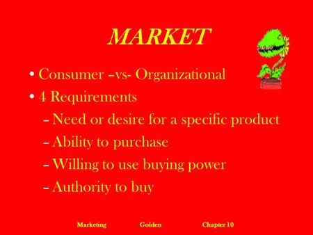 MarketingGoldenChapter 10 MARKET Consumer –vs- Organizational 4 Requirements –Need or desire for a specific product –Ability to purchase –Willing to use.
