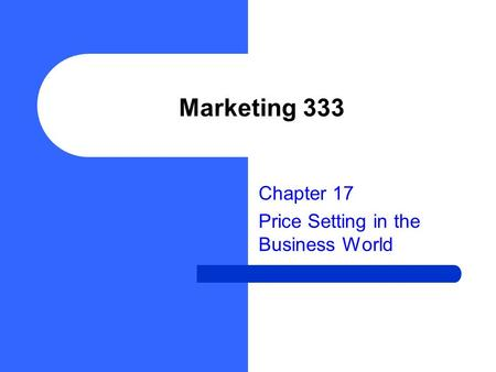 Marketing 333 Chapter 17 Price Setting in the Business World.