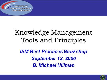 Click to edit Master title 1 ISM Best Practices Workshop September 12, 2006 B. Michael Hillman Knowledge Management Tools and Principles.