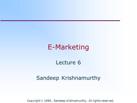 Copyright  1999, Sandeep Krishnamurthy. All rights reserved. E-Marketing Lecture 6 Sandeep Krishnamurthy.