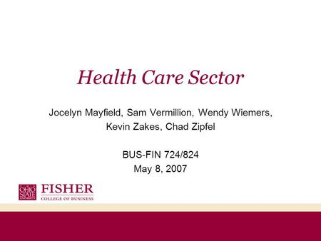 Health Care Sector Jocelyn Mayfield, Sam Vermillion, Wendy Wiemers, Kevin Zakes, Chad Zipfel BUS-FIN 724/824 May 8, 2007.