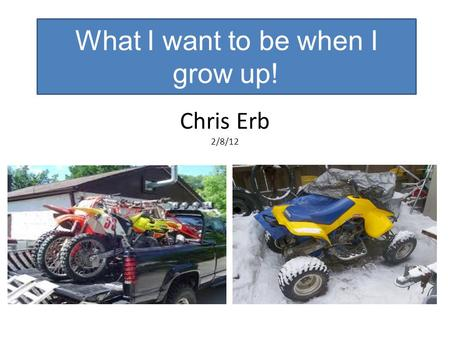 Chris Erb 2/8/12 What I want to be when I grow up!
