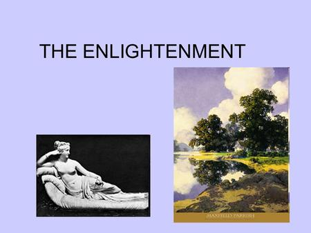 THE ENLIGHTENMENT. Enlightenment Ideas Reason the absence of intolerance, bigotry, or prejudice in one's thinking Voltaire regarded reason as a divine.
