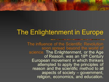 The Enlightenment in Europe The influence of the Scientific Revolution soon spread beyond the world of science. The Enlightenment, or the Age of Reason,
