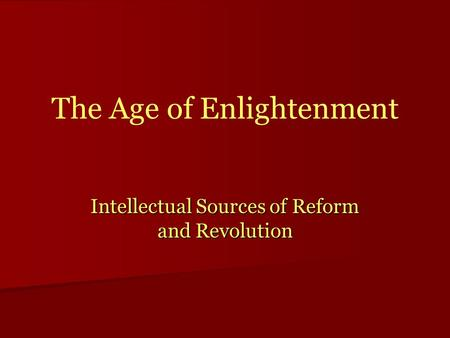 The Age of Enlightenment Intellectual Sources of Reform and Revolution.